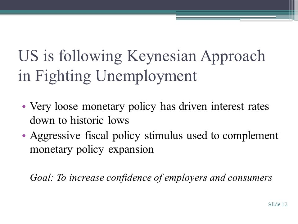 US is following Keynesian Approach in Fighting Unemployment Very loose monetary policy has driven interest rates down to historic lows Aggressive fiscal policy stimulus used to complement monetary policy expansion Goal: To increase confidence of employers and consumers Slide 12
