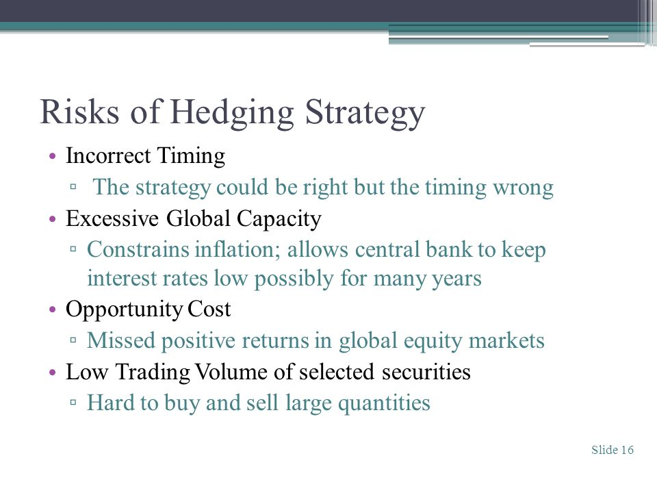 Risks of Hedging Strategy Incorrect Timing The strategy could be right but the timing wrong Excessive Global Capacity Constrains inflation; allows central bank to keep interest rates low possibly for many years Opportunity Cost Missed positive returns in global equity markets Low Trading Volume of selected securities Hard to buy and sell large quantities Slide 16