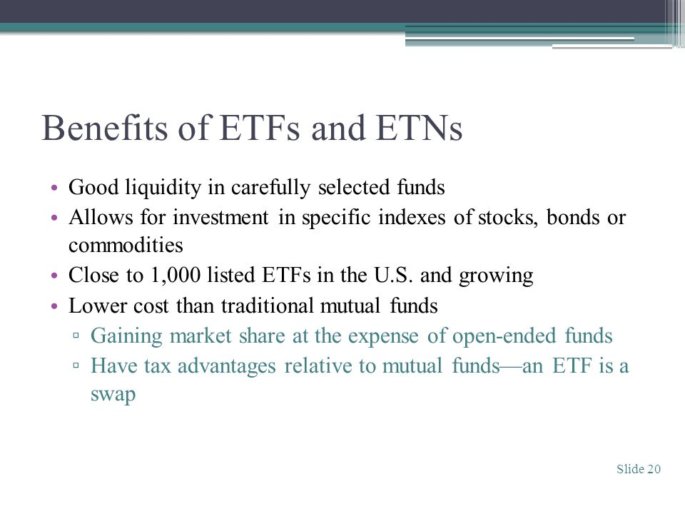 Benefits of ETFs and ETNs Good liquidity in carefully selected funds Allows for investment in specific indexes of stocks, bonds or commodities Close to 1,000 listed ETFs in the U.S.