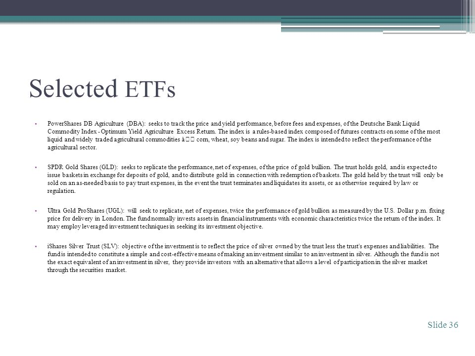 Selected ETFs PowerShares DB Agriculture (DBA): seeks to track the price and yield performance, before fees and expenses, of the Deutsche Bank Liquid Commodity Index - Optimum Yield Agriculture Excess Return.