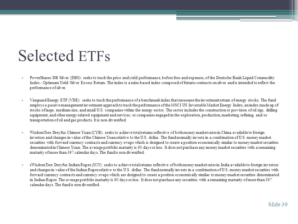 Selected ETFs PowerShares DB Silver (DBS): seeks to track the price and yield performance, before fees and expenses, of the Deutsche Bank Liquid Commodity Index - Optimum Yield Silver Excess Return.