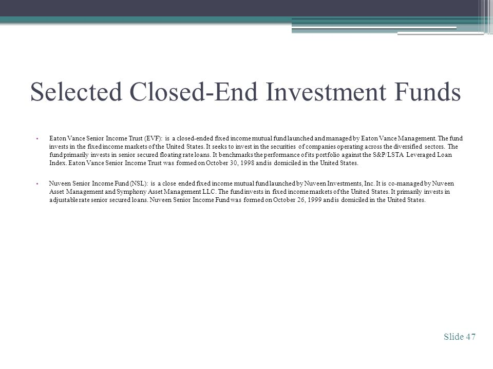 Selected Closed-End Investment Funds Eaton Vance Senior Income Trust (EVF): is a closed-ended fixed income mutual fund launched and managed by Eaton Vance Management.