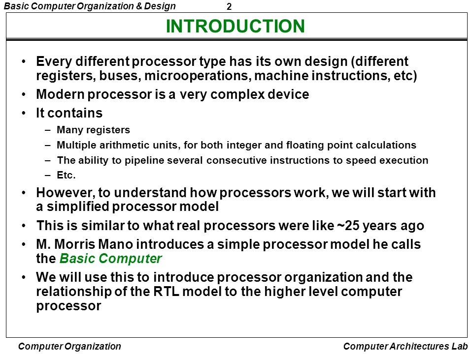 2 Basic Computer Organization & Design Computer Organization Computer Architectures Lab INTRODUCTION Every different processor type has its own design