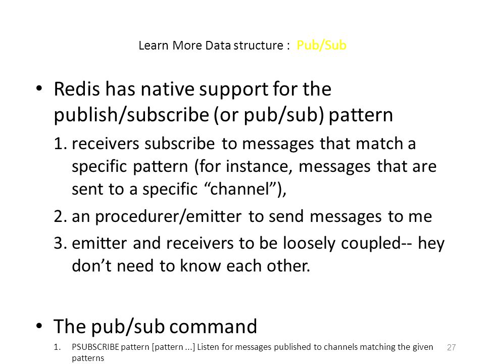 Learn More Data structure : Pub/Sub Redis has native support for the publish/subscribe (or pub/sub) pattern 1.receivers subscribe to messages that mat