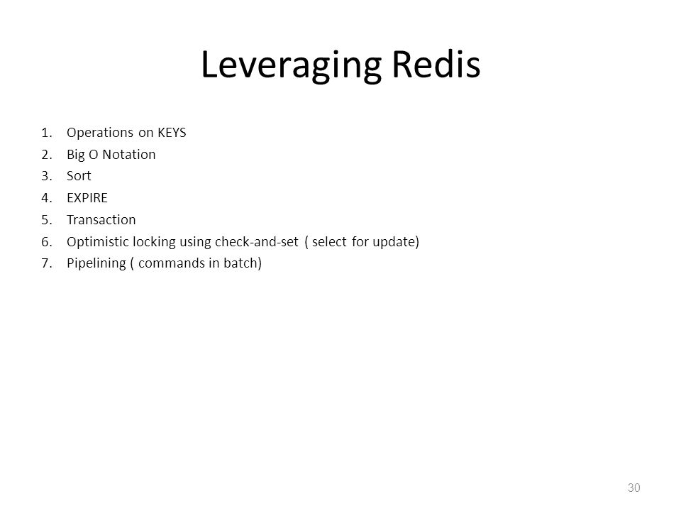 Leveraging Redis 1.Operations on KEYS 2.Big O Notation 3.Sort 4.EXPIRE 5.Transaction 6.Optimistic locking using check-and-set ( select for update) 7.P