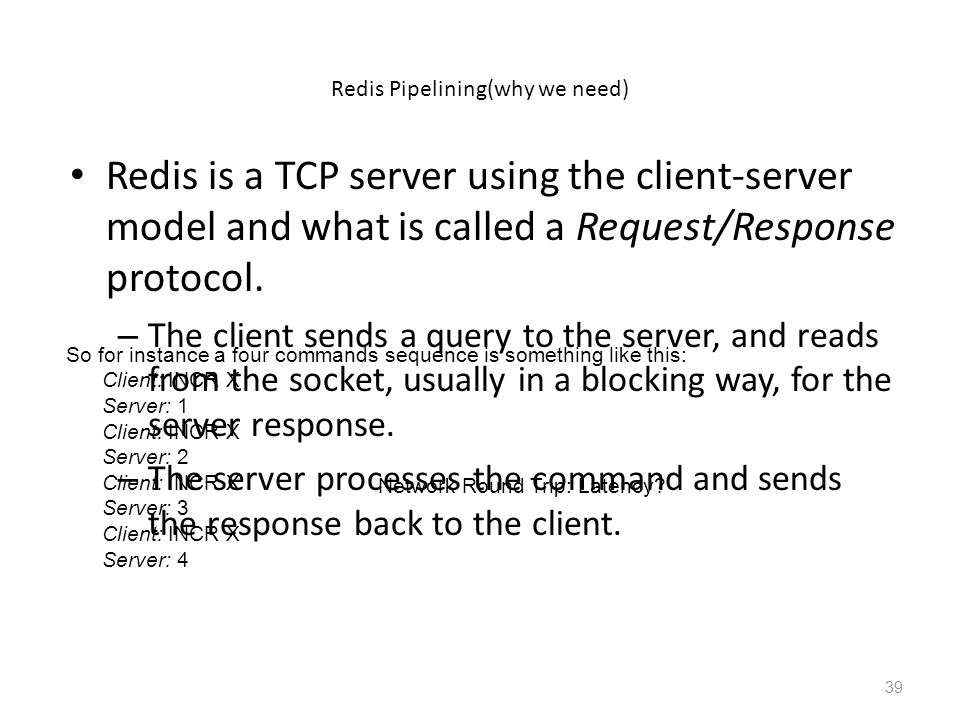 Redis Pipelining(why we need) Redis is a TCP server using the client-server model and what is called a Request/Response protocol. – The client sends a