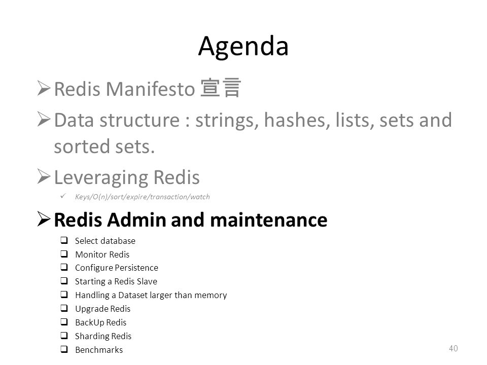 Agenda Redis Manifesto Data structure : strings, hashes, lists, sets and sorted sets. Leveraging Redis Keys/O(n)/sort/expire/transaction/watch Redis A