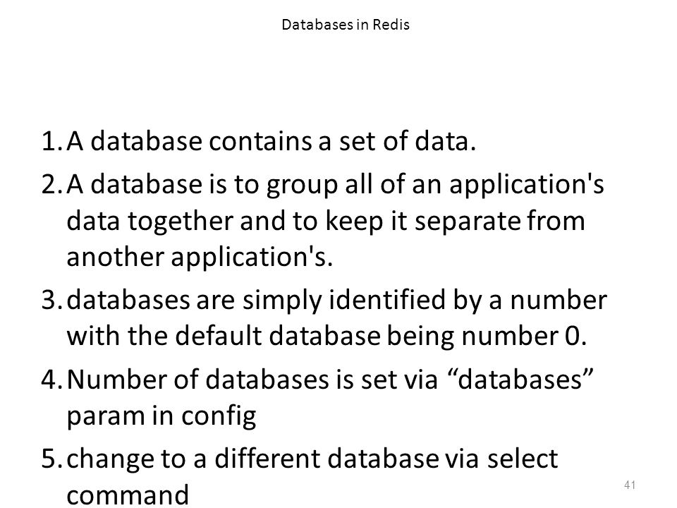 Databases in Redis 1.A database contains a set of data. 2.A database is to group all of an application's data together and to keep it separate from an