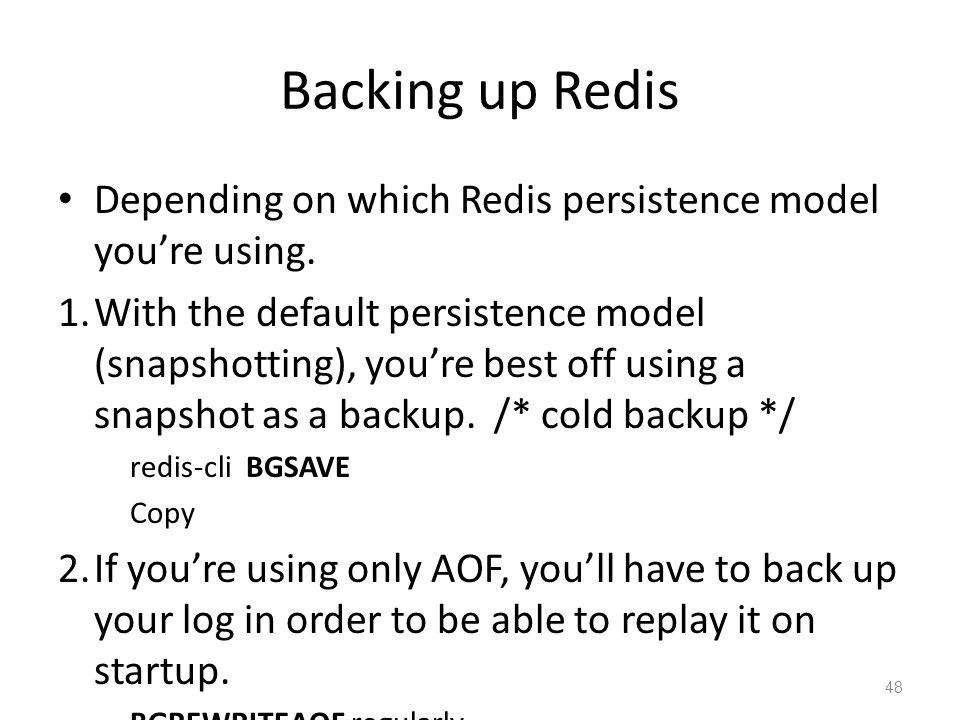 Backing up Redis Depending on which Redis persistence model youre using. 1.With the default persistence model (snapshotting), youre best off using a s