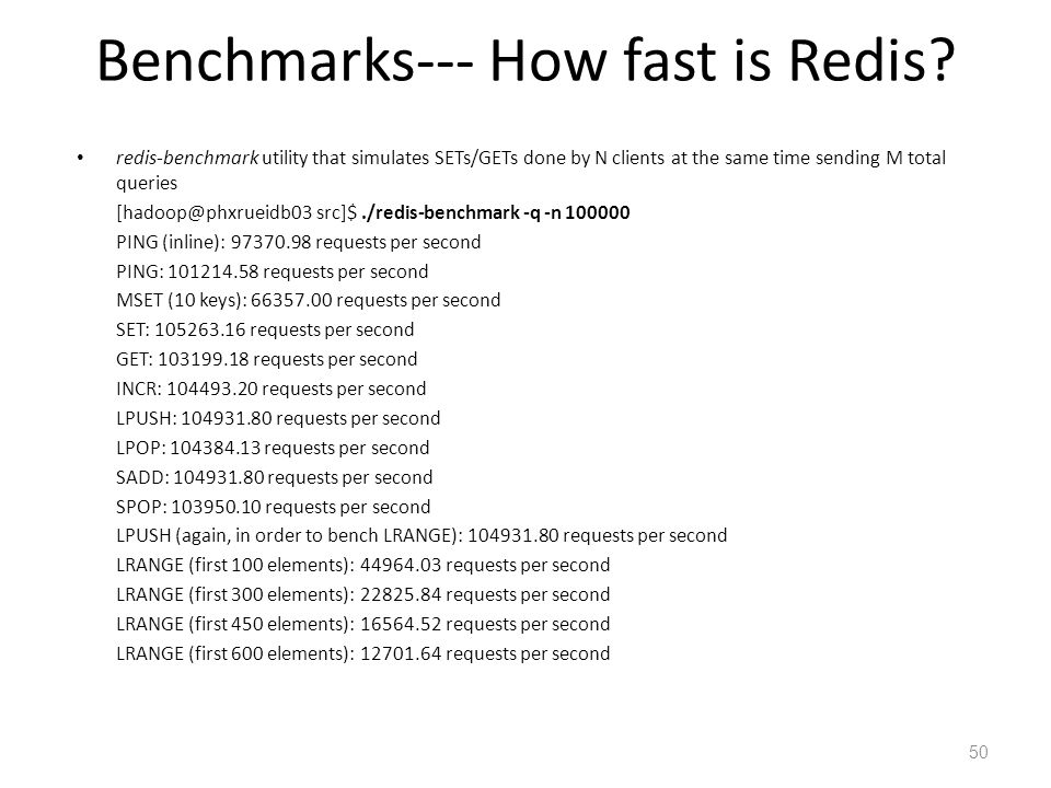 Benchmarks--- How fast is Redis? redis-benchmark utility that simulates SETs/GETs done by N clients at the same time sending M total queries [hadoop@p