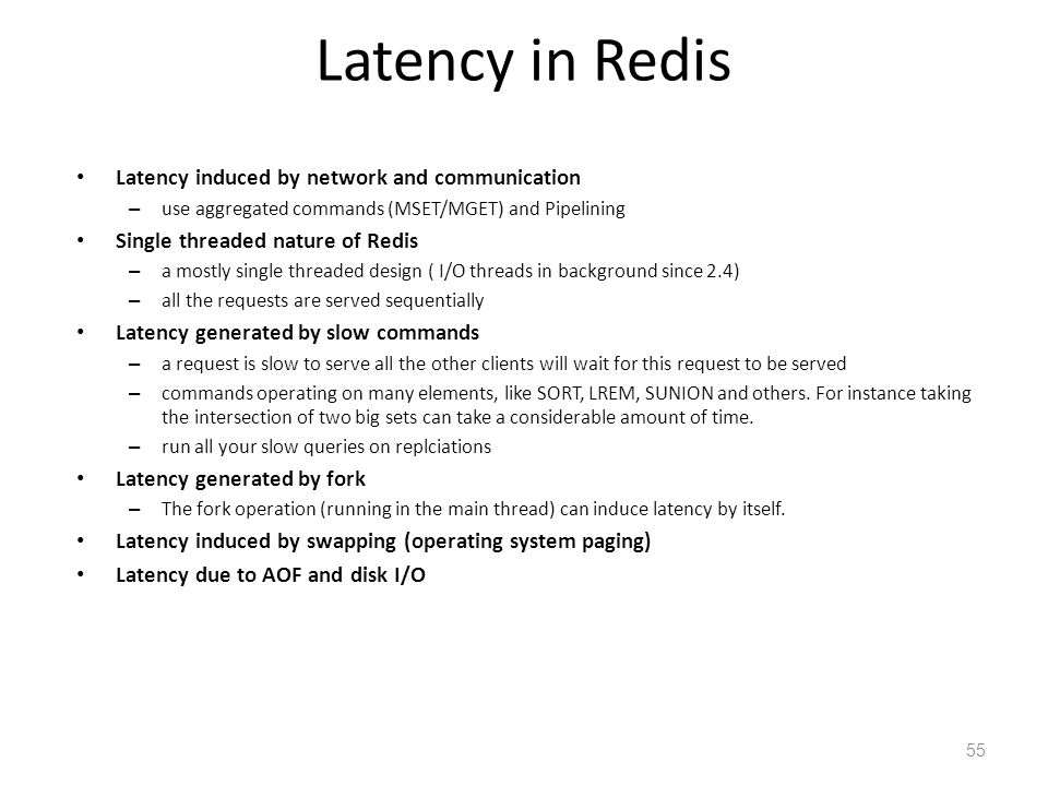 Latency in Redis Latency induced by network and communication – use aggregated commands (MSET/MGET) and Pipelining Single threaded nature of Redis – a