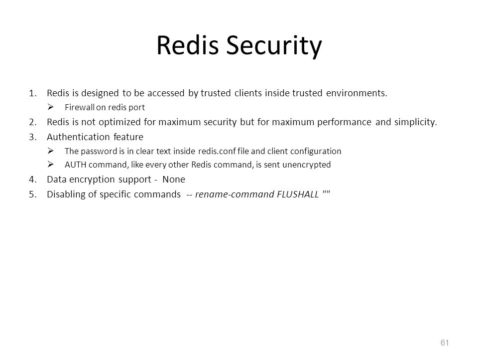 Redis Security 1.Redis is designed to be accessed by trusted clients inside trusted environments. Firewall on redis port 2.Redis is not optimized for