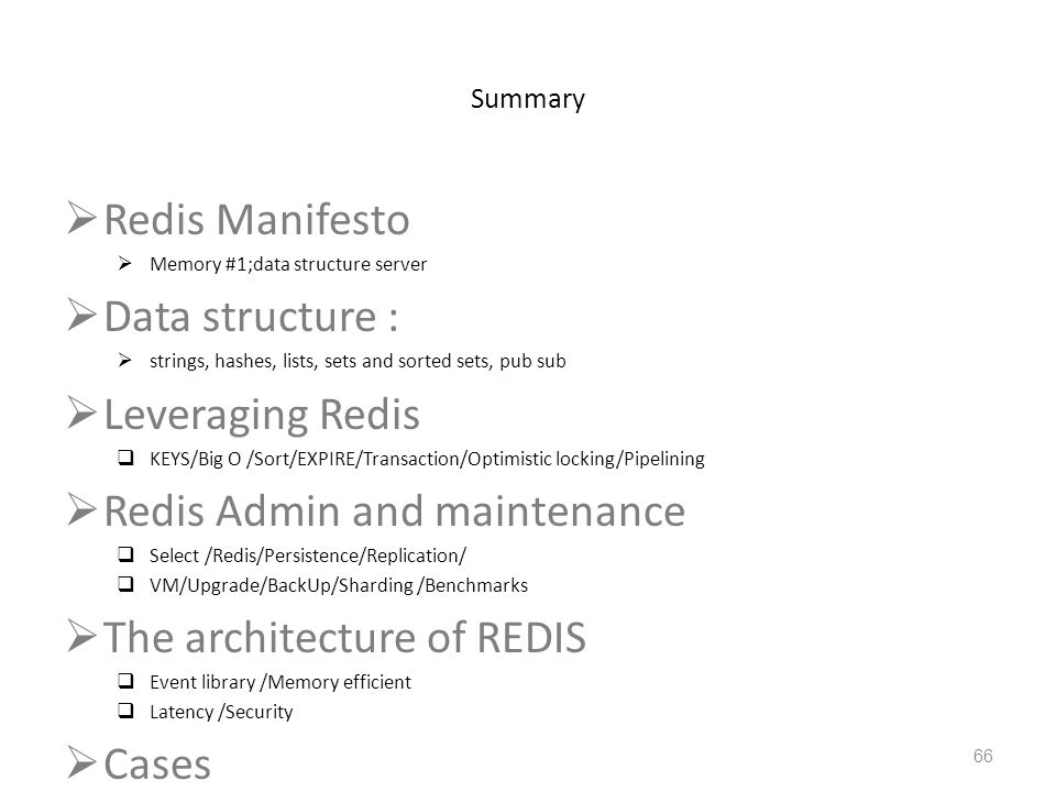 Summary Redis Manifesto Memory #1;data structure server Data structure : strings, hashes, lists, sets and sorted sets, pub sub Leveraging Redis KEYS/B