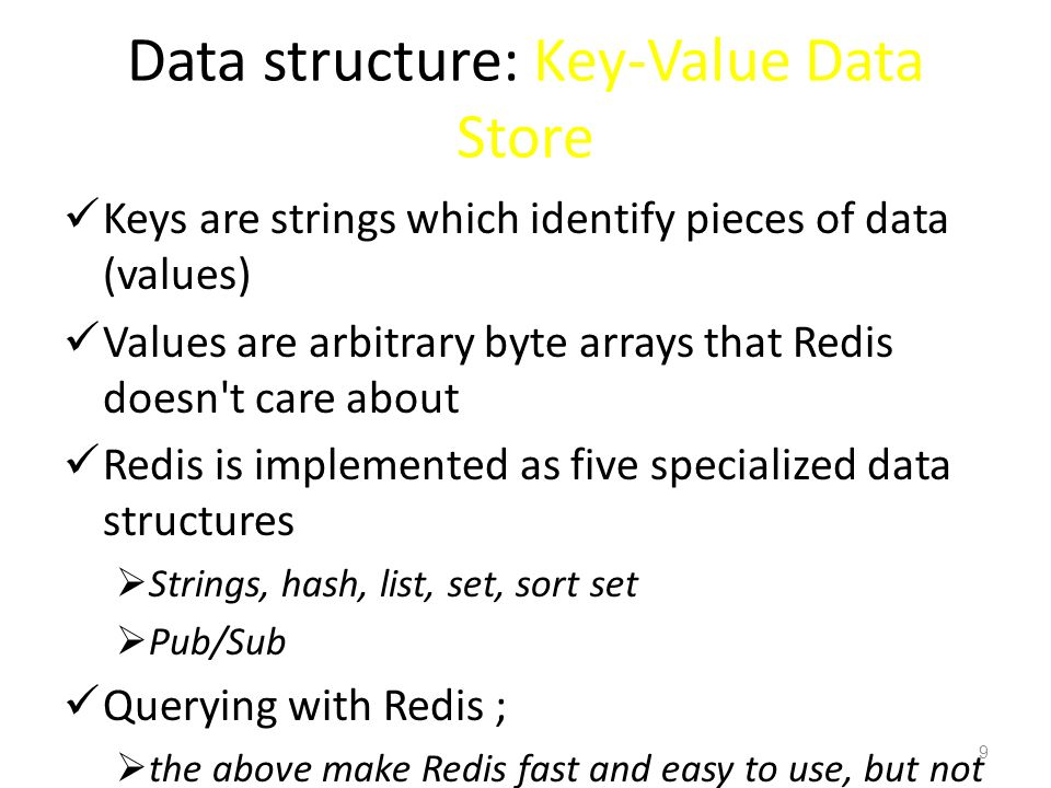 Data structure: Key-Value Data Store Keys are strings which identify pieces of data (values) Values are arbitrary byte arrays that Redis doesn't care