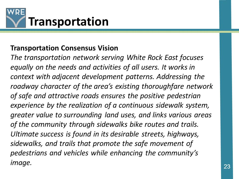 23 Transportation Transportation Consensus Vision The transportation network serving White Rock East focuses equally on the needs and activities of all users.