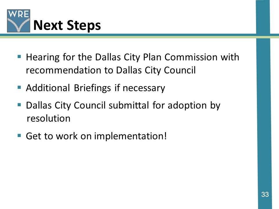 33 Next Steps Hearing for the Dallas City Plan Commission with recommendation to Dallas City Council Additional Briefings if necessary Dallas City Council submittal for adoption by resolution Get to work on implementation!