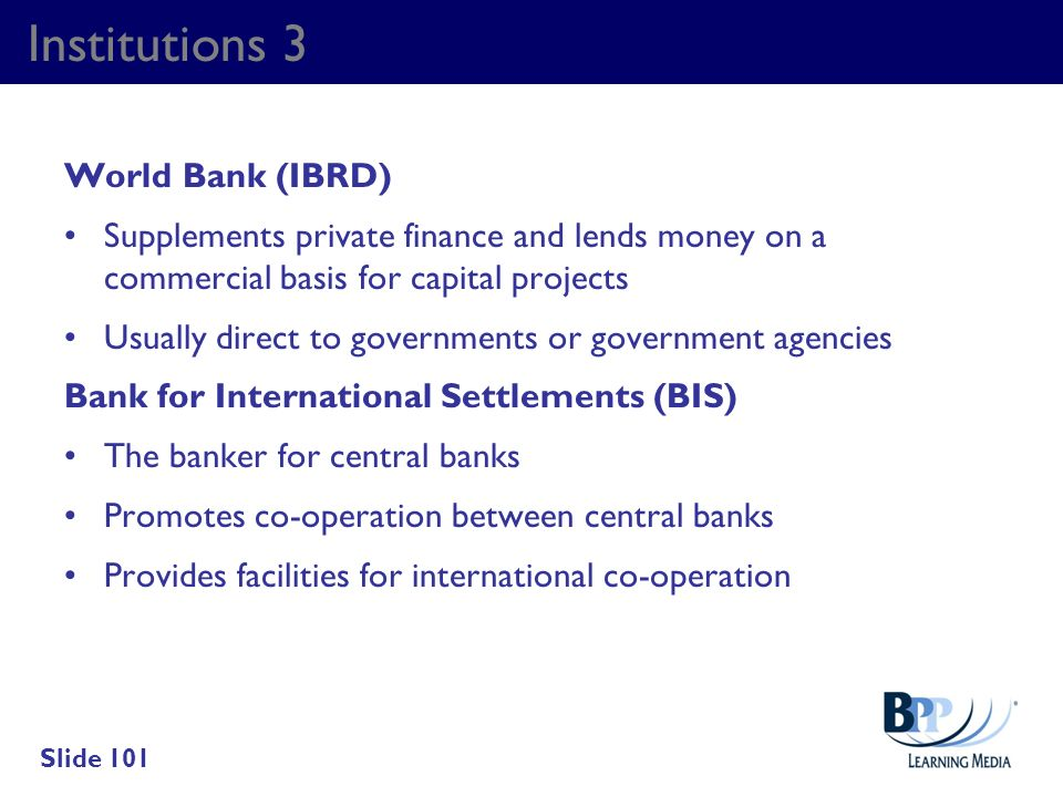 Institutions 3 World Bank (IBRD) Supplements private finance and lends money on a commercial basis for capital projects Usually direct to governments