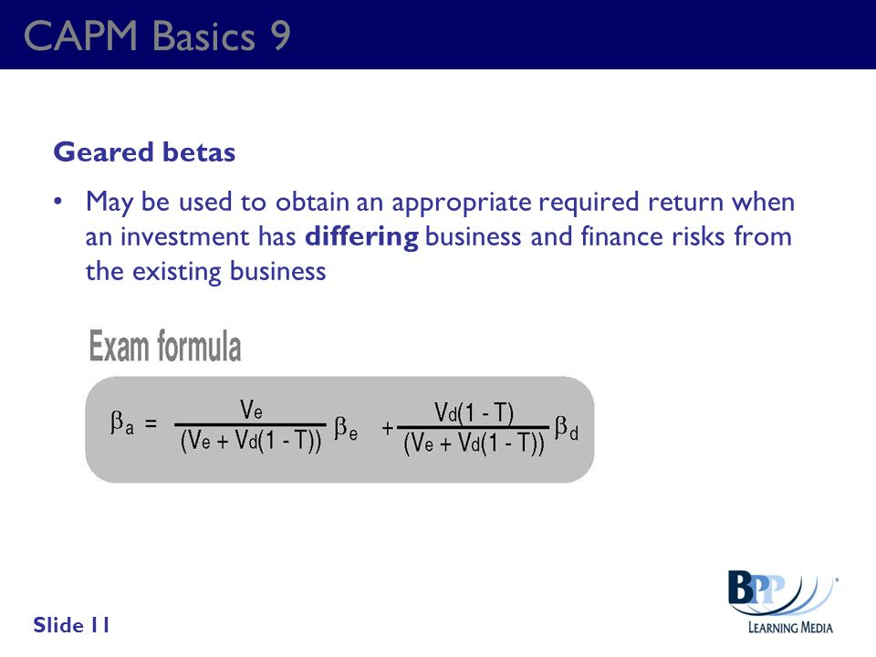 CAPM Basics 9 Geared betas May be used to obtain an appropriate required return when an investment has differing business and finance risks from the e