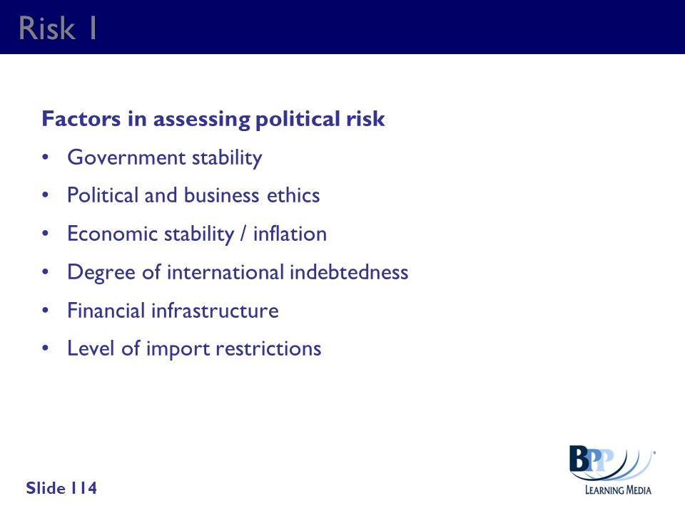 Risk 1 Factors in assessing political risk Government stability Political and business ethics Economic stability / inflation Degree of international i