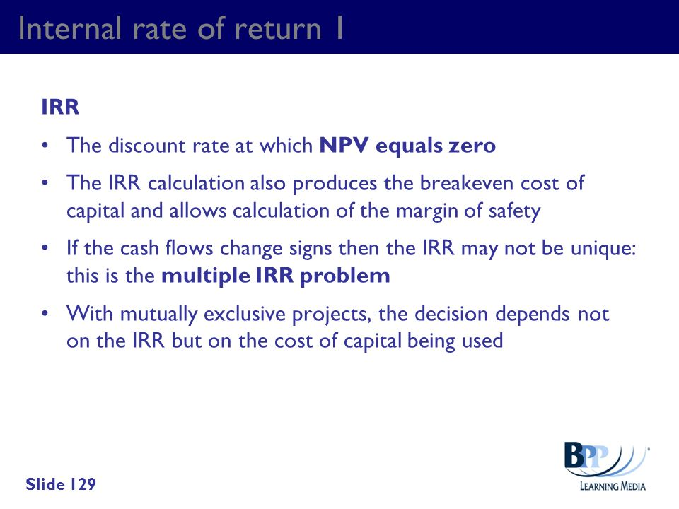 Internal rate of return 1 IRR The discount rate at which NPV equals zero The IRR calculation also produces the breakeven cost of capital and allows ca