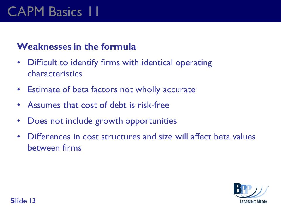 CAPM Basics 11 Weaknesses in the formula Difficult to identify firms with identical operating characteristics Estimate of beta factors not wholly accu