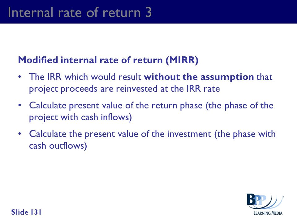 Internal rate of return 3 Modified internal rate of return (MIRR) The IRR which would result without the assumption that project proceeds are reinvest