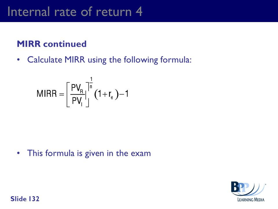 Internal rate of return 4 MIRR continued Calculate MIRR using the following formula: This formula is given in the exam Slide 132