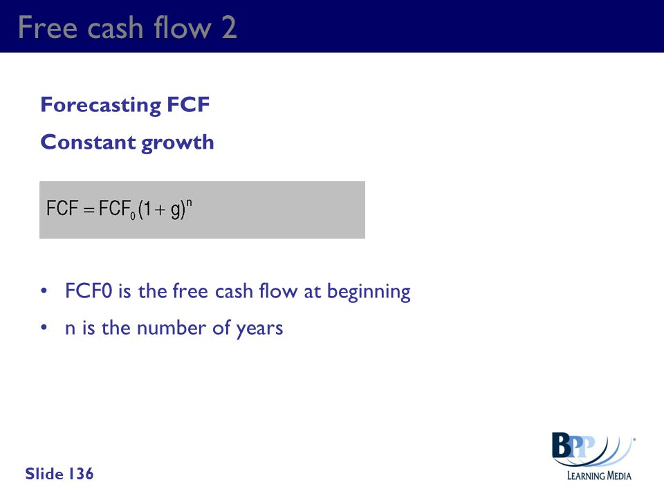 Free cash flow 2 Forecasting FCF Constant growth FCF0 is the free cash flow at beginning n is the number of years Slide 136