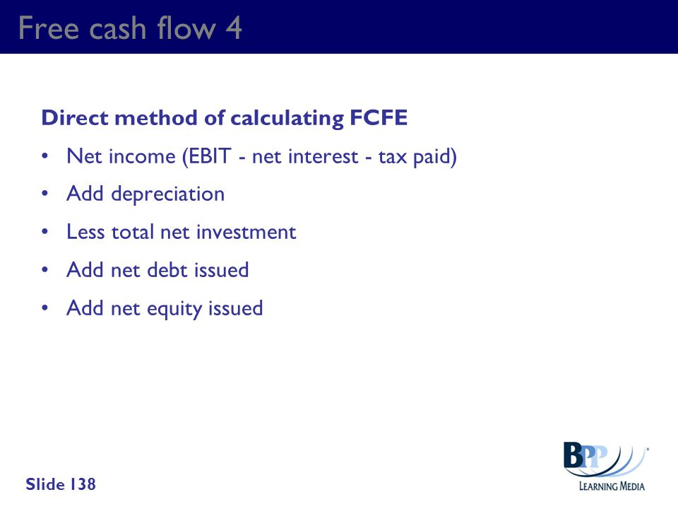Free cash flow 4 Direct method of calculating FCFE Net income (EBIT - net interest - tax paid) Add depreciation Less total net investment Add net debt