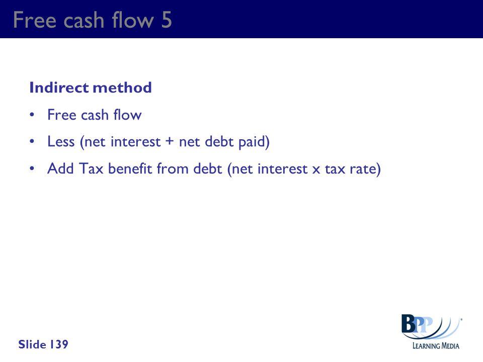 Free cash flow 5 Indirect method Free cash flow Less (net interest + net debt paid) Add Tax benefit from debt (net interest x tax rate) Slide 139