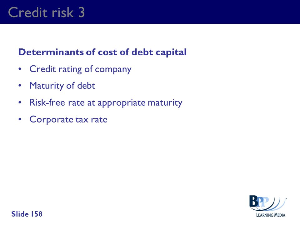 Credit risk 3 Determinants of cost of debt capital Credit rating of company Maturity of debt Risk-free rate at appropriate maturity Corporate tax rate