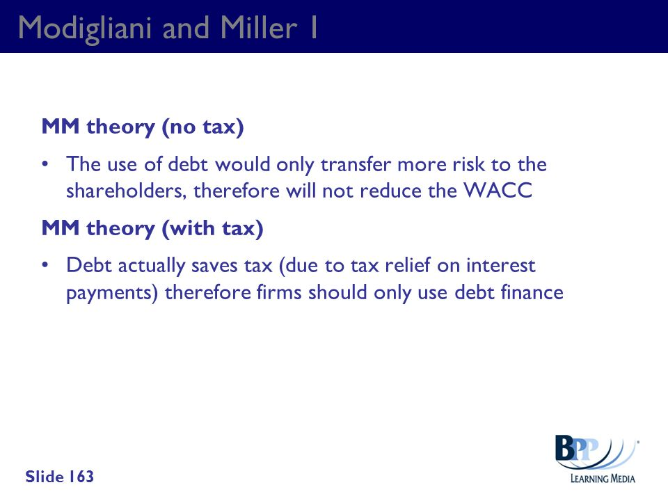 Modigliani and Miller 1 MM theory (no tax) The use of debt would only transfer more risk to the shareholders, therefore will not reduce the WACC MM th