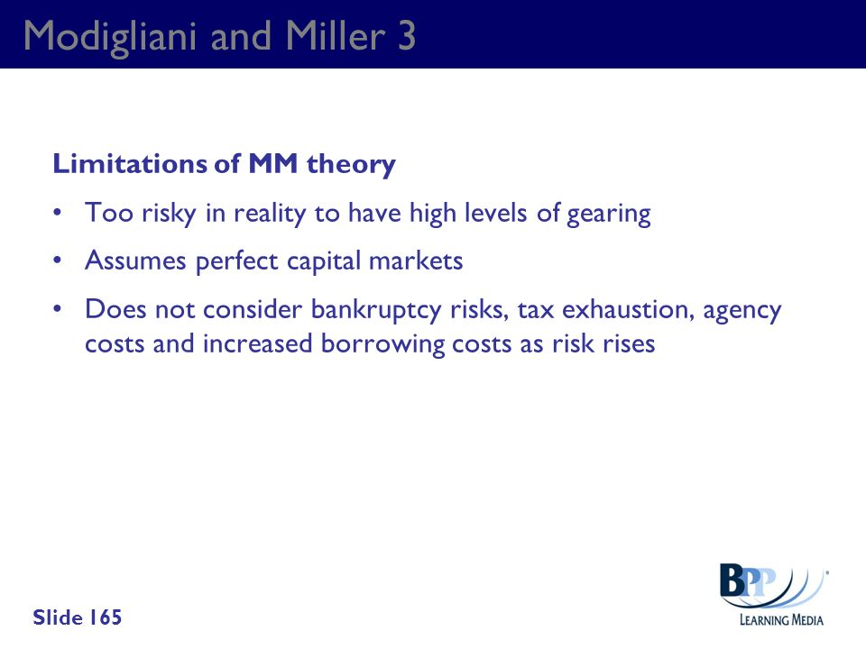 Modigliani and Miller 3 Limitations of MM theory Too risky in reality to have high levels of gearing Assumes perfect capital markets Does not consider