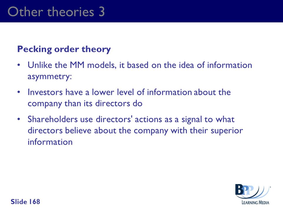 Other theories 3 Pecking order theory Unlike the MM models, it based on the idea of information asymmetry: Investors have a lower level of information