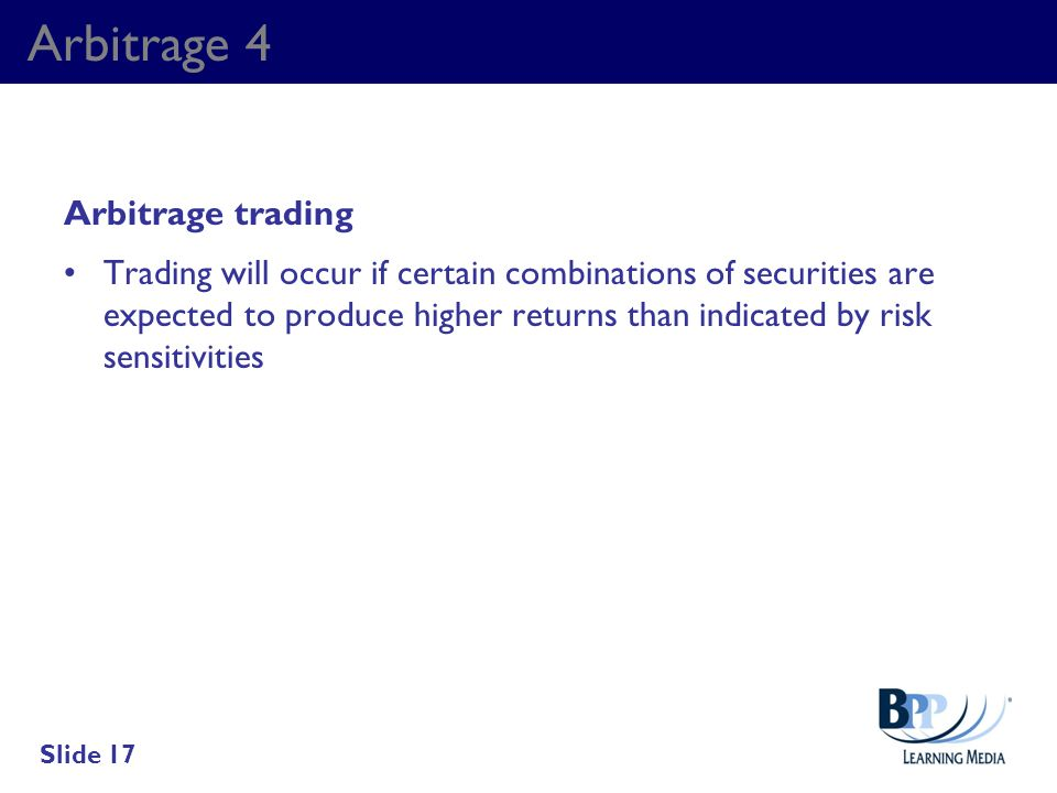 Arbitrage 4 Arbitrage trading Trading will occur if certain combinations of securities are expected to produce higher returns than indicated by risk s