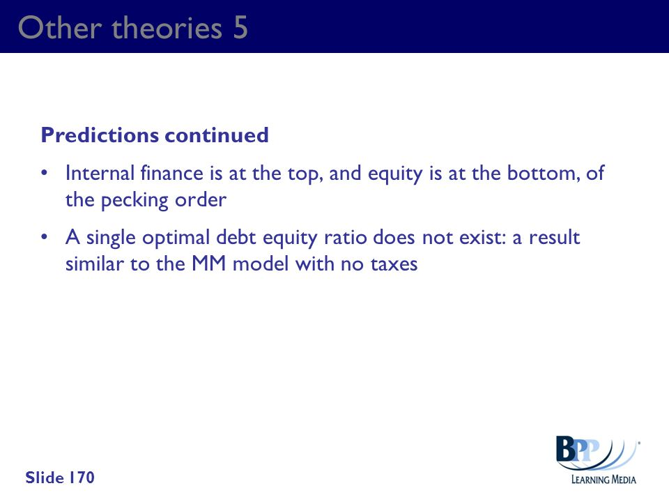 Other theories 5 Predictions continued Internal finance is at the top, and equity is at the bottom, of the pecking order A single optimal debt equity