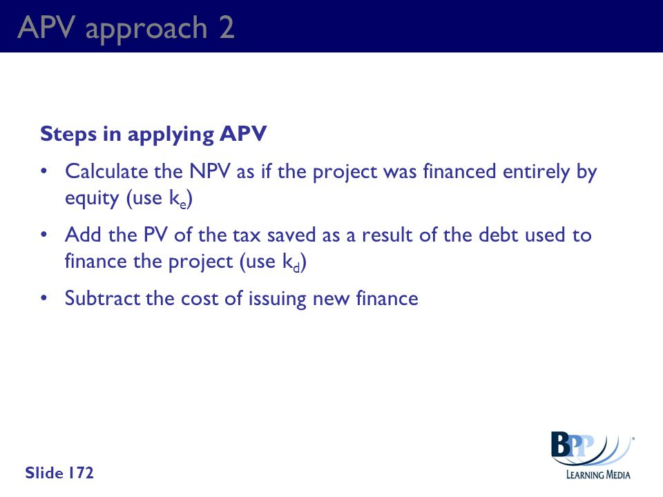 APV approach 2 Steps in applying APV Calculate the NPV as if the project was financed entirely by equity (use k e ) Add the PV of the tax saved as a r