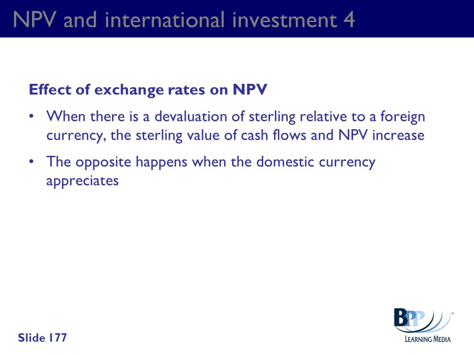 NPV and international investment 4 Effect of exchange rates on NPV When there is a devaluation of sterling relative to a foreign currency, the sterlin