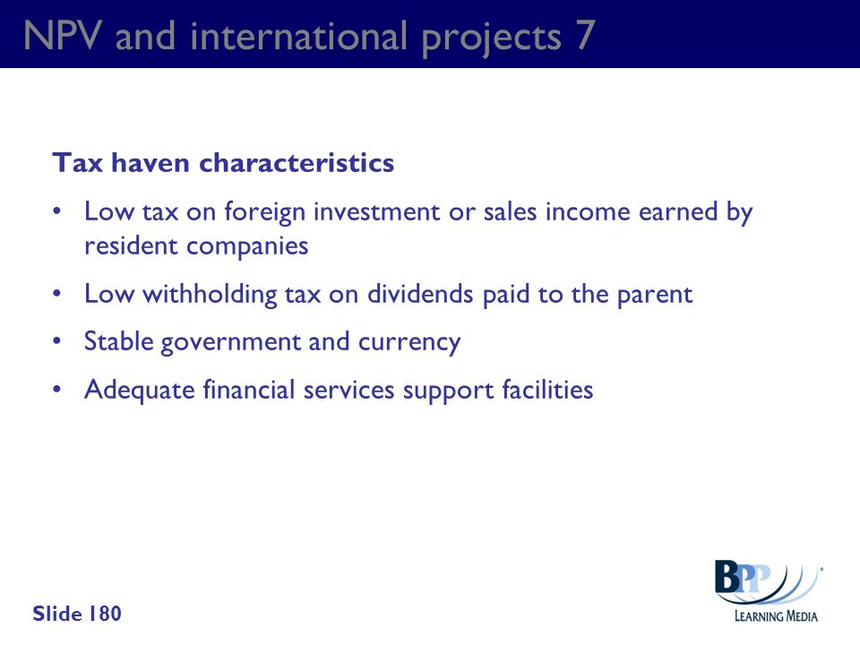NPV and international projects 7 Tax haven characteristics Low tax on foreign investment or sales income earned by resident companies Low withholding