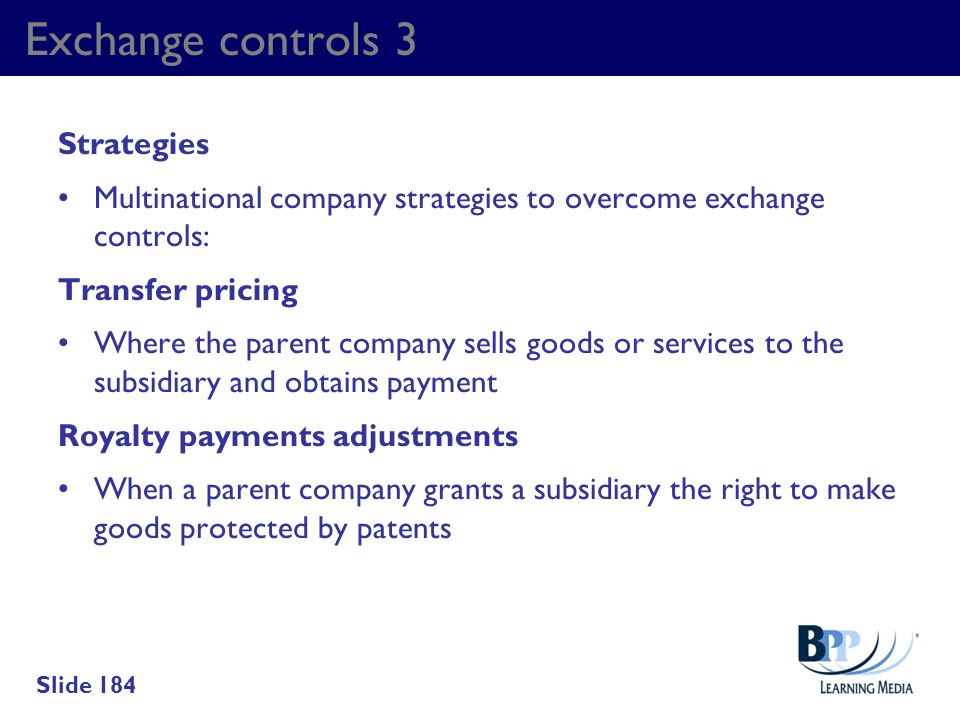 Exchange controls 3 Strategies Multinational company strategies to overcome exchange controls: Transfer pricing Where the parent company sells goods o