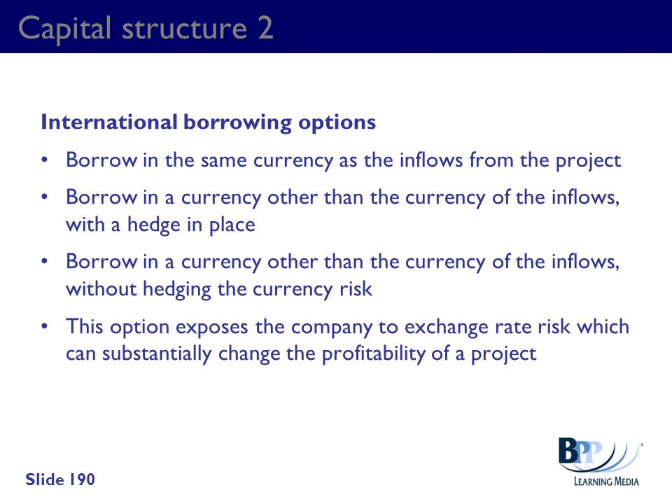 Capital structure 2 International borrowing options Borrow in the same currency as the inflows from the project Borrow in a currency other than the cu