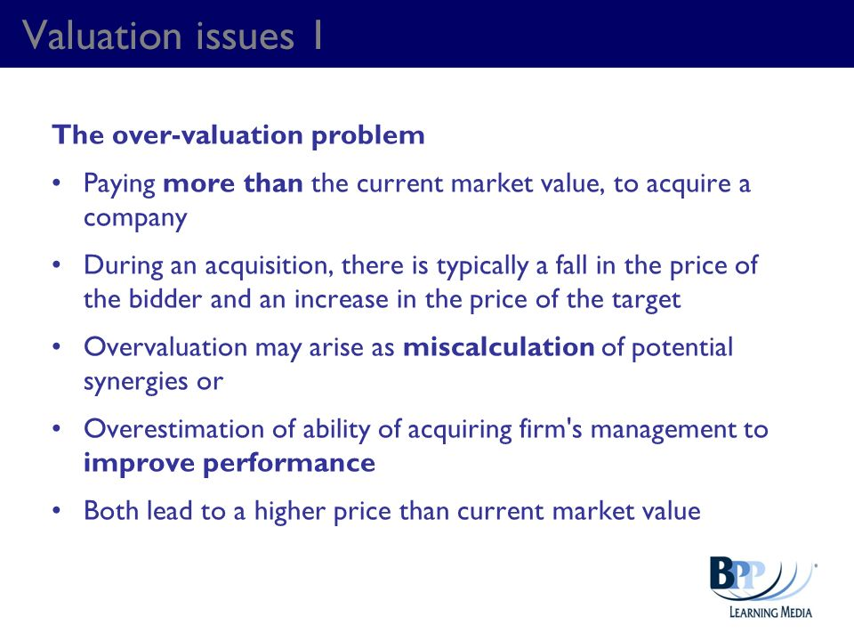 Valuation issues 1 The over-valuation problem Paying more than the current market value, to acquire a company During an acquisition, there is typicall