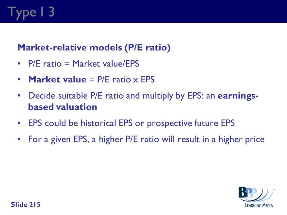 Type I 3 Market-relative models (P/E ratio) P/E ratio = Market value/EPS Market value = P/E ratio x EPS Decide suitable P/E ratio and multiply by EPS: