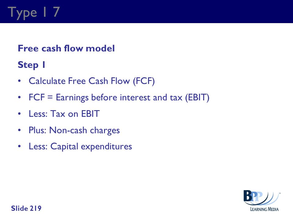 Type 1 7 Free cash flow model Step 1 Calculate Free Cash Flow (FCF) FCF = Earnings before interest and tax (EBIT) Less: Tax on EBIT Plus: Non-cash cha