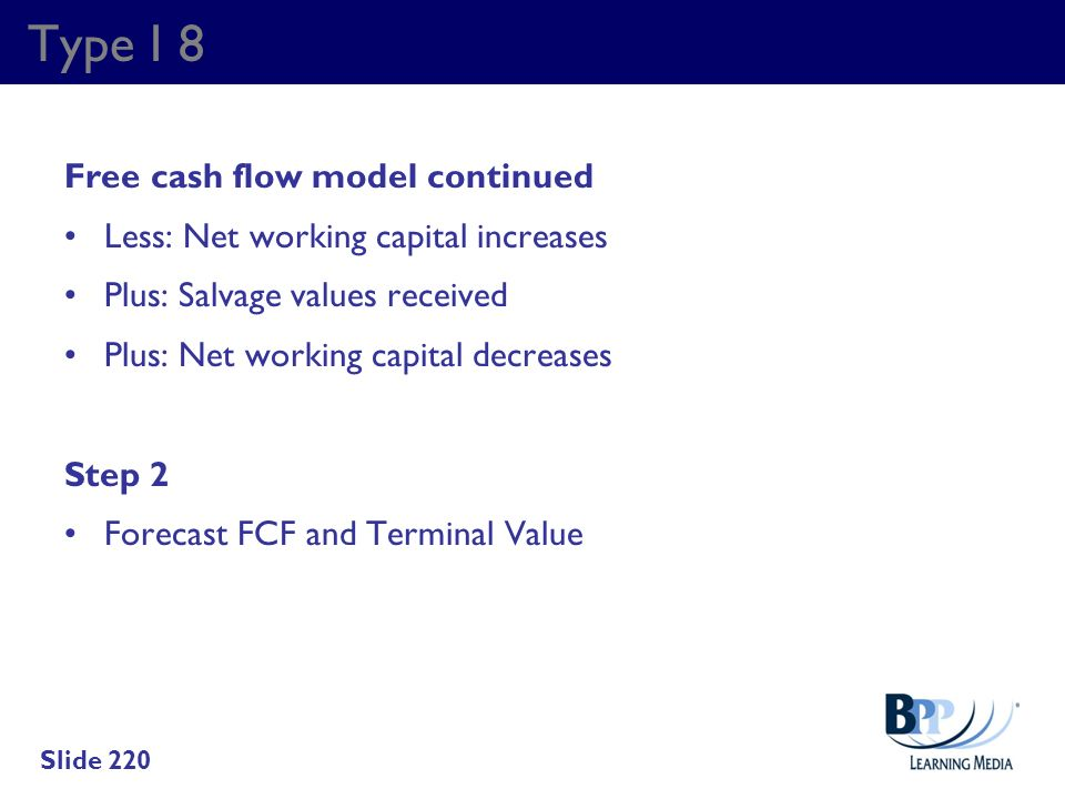 Type I 8 Free cash flow model continued Less: Net working capital increases Plus: Salvage values received Plus: Net working capital decreases Step 2 F