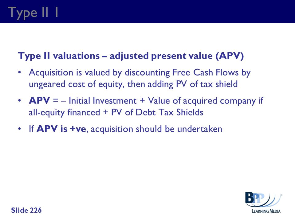 Type II 1 Type II valuations – adjusted present value (APV) Acquisition is valued by discounting Free Cash Flows by ungeared cost of equity, then addi