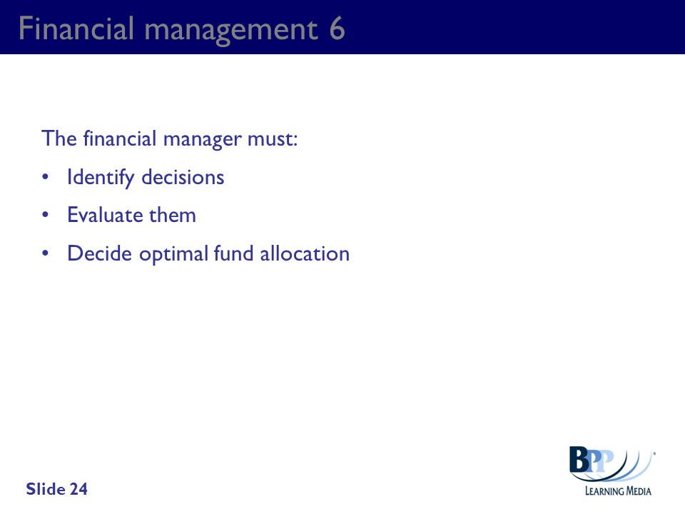 Financial management 6 The financial manager must: Identify decisions Evaluate them Decide optimal fund allocation Slide 24
