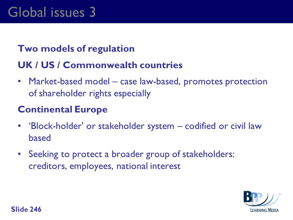 Global issues 3 Two models of regulation UK / US / Commonwealth countries Market-based model – case law-based, promotes protection of shareholder righ
