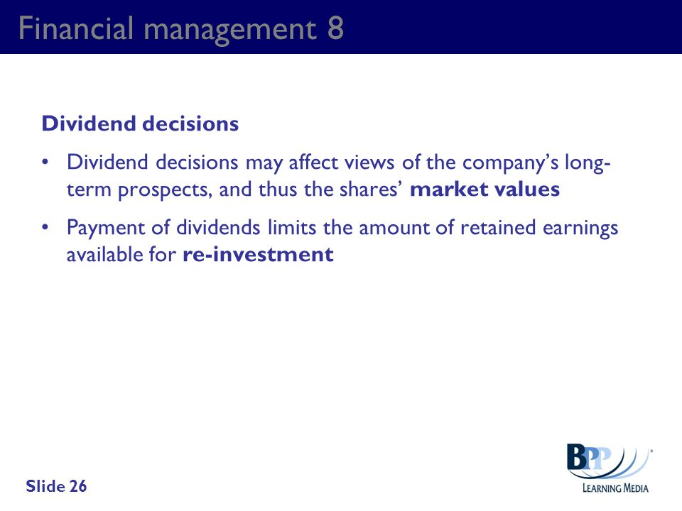 Financial management 8 Dividend decisions Dividend decisions may affect views of the companys long- term prospects, and thus the shares market values