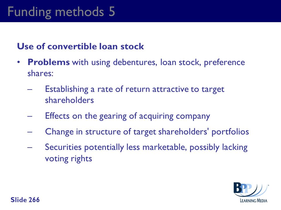 Funding methods 5 Use of convertible loan stock Problems with using debentures, loan stock, preference shares: –Establishing a rate of return attracti